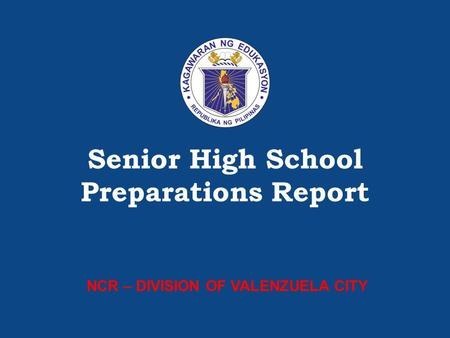 SHS Preparations – [Insert name of Division/Region] Senior High School Preparations Report NCR – DIVISION OF VALENZUELA CITY.