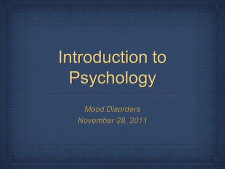 Introduction to Psychology Mood Disorders November 28, 2011 Mood Disorders November 28, 2011.