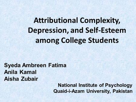 Attributional Complexity, Depression, and Self-Esteem among College Students Syeda Ambreen Fatima Anila Kamal Aisha Zubair National Institute of Psychology.