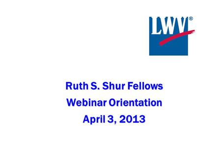 Ruth S. Shur Fellows Webinar Orientation April 3, 2013.