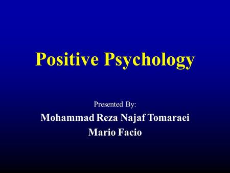 Positive Psychology Presented By: Mohammad Reza Najaf Tomaraei Mario Facio.