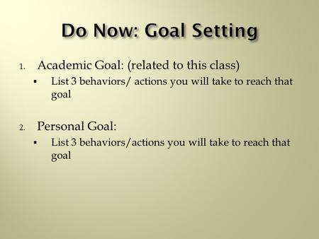 1. Academic Goal: (related to this class)  List 3 behaviors/ actions you will take to reach that goal 2. Personal Goal:  List 3 behaviors/actions you.
