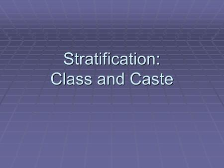 Stratification: Class and Caste. Social Stratification  Results from inequal distribution of goods  Distribution depends on cultural values, organization.