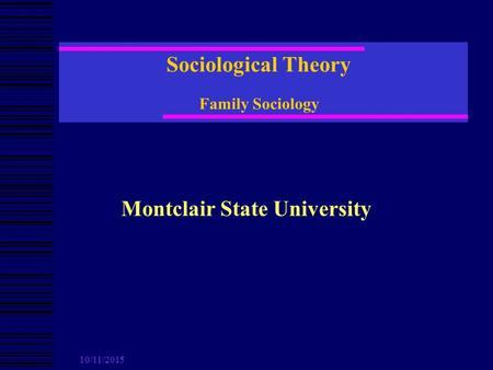 10/11/2015 Sociological Theory Family Sociology Montclair State University.