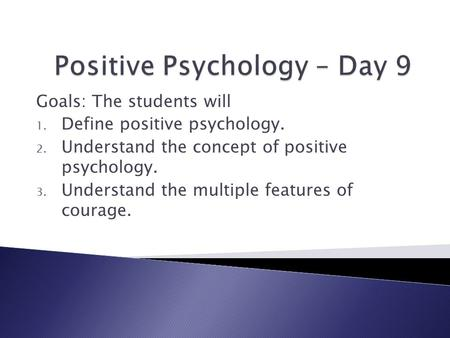 Goals: The students will 1. Define positive psychology. 2. Understand the concept of positive psychology. 3. Understand the multiple features of courage.
