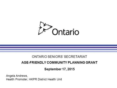 ONTARIO SENIORS' SECRETARIAT AGE-FRIENDLY COMMUNITY PLANNING GRANT September 17, 2015 Angela Andrews, Health Promoter, HKPR District Health Unit.