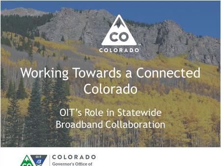 Working Towards a Connected Colorado OIT's Role in Statewide Broadband Collaboration.