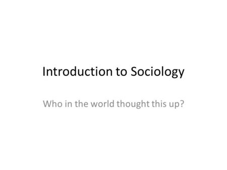 Introduction to Sociology Who in the world thought this up?