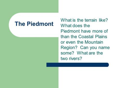 The Piedmont What is the terrain like? What does the Piedmont have more of than the Coastal Plains or even the Mountain Region? Can you name some? What.