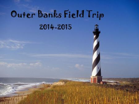Outer Banks Field Trip 2014-2015. Day One, Tuesday Depart School 6:00 AM Tour NC Legislative Building Tour of the Natural Science Museum Tour of the Museum.