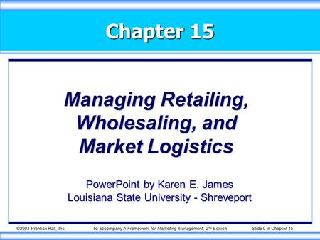 ©2003 Prentice Hall, Inc.To accompany A Framework for Marketing Management, 2 nd Edition Slide 0 in Chapter 15 Chapter 15 Managing Retailing, Wholesaling,