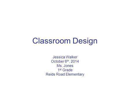Classroom Design Jessica Walker October 6 th, 2014 Ms. Jones 1 st Grade Reids Road Elementary.