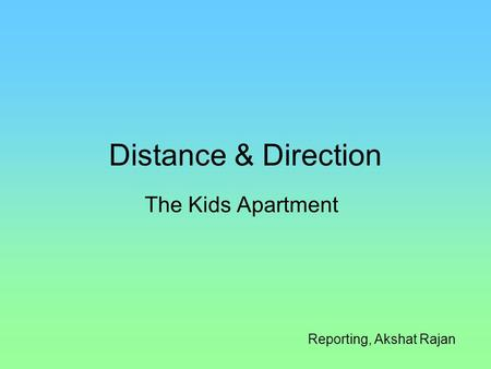 Distance & Direction The Kids Apartment Reporting, Akshat Rajan.