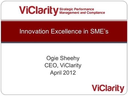 Ogie Sheehy CEO, ViClarity April 2012 Innovation Excellence in SME's.