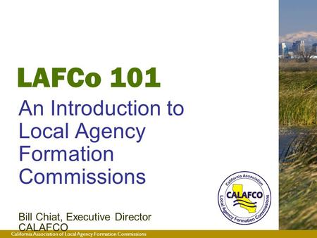 California Association of Local Agency Formation Commissions LAFCo 101 An Introduction to Local Agency Formation Commissions Bill Chiat, Executive Director.