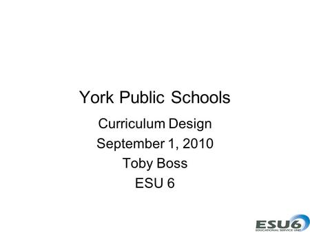 York Public Schools Curriculum Design September 1, 2010 Toby Boss ESU 6.