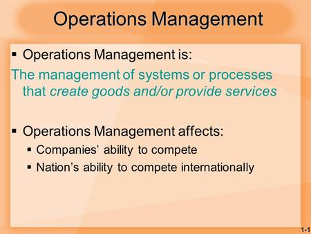1-1 Operations Management  Operations Management is: The management of systems or processes that create goods and/or provide services  Operations Management.