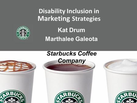 Disability Inclusion in Marketing Strategies Kat Drum Marthalee Galeota Starbucks Coffee Company.
