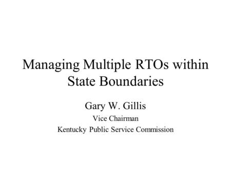 Managing Multiple RTOs within State Boundaries Gary W. Gillis Vice Chairman Kentucky Public Service Commission.