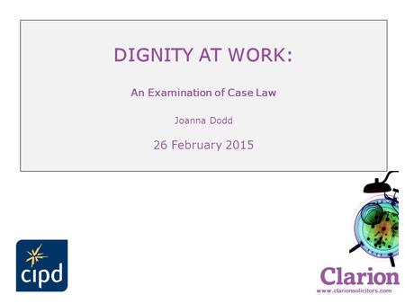 Www.clarionsolicitors.com DIGNITY AT WORK: An Examination of Case Law Joanna Dodd 26 February 2015.