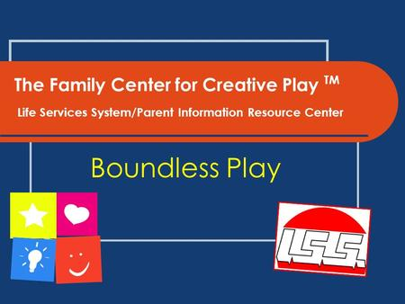 The Family Center for Creative Play TM Life Services System/Parent Information Resource Center Boundless Play.