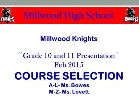 Millwood Knights ~Grade 10 and 11 Presentation~ Feb 2015 COURSE SELECTION A-L- Ms. Bowes M-Z- Ms. Lovett.