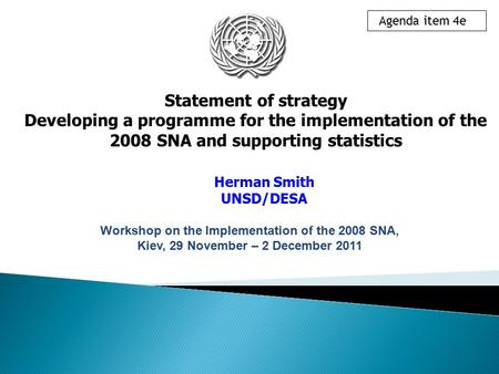 Statement of strategy Developing a programme for the implementation of the 2008 SNA and supporting statistics Herman Smith UNSD/DESA Agenda item 4e Workshop.