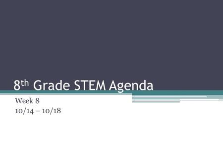8 th Grade STEM Agenda Week 8 10/14 – 10/18. 8 th Grade Agenda 10/14 Learning Target: ▫I can accurately create and build a wall. ▫I can find facts during.