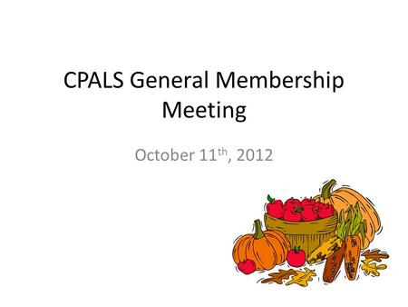 CPALS General Membership Meeting October 11 th, 2012.