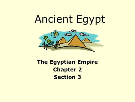 Ancient Egypt The Egyptian Empire Chapter 2 Section 3.