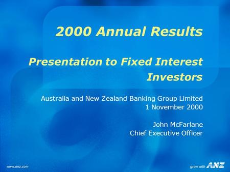 2000 Annual Results Presentation to Fixed Interest Investors Australia and New Zealand Banking Group Limited 1 November 2000 John McFarlane Chief Executive.