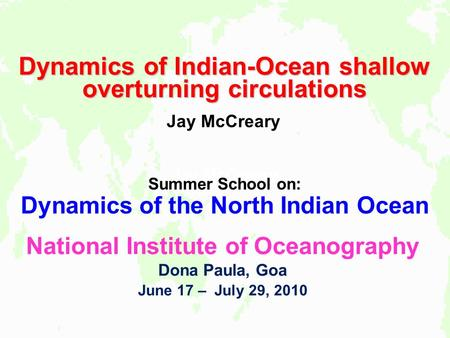 Jay McCreary Dynamics of Indian-Ocean shallow overturning circulations Jay McCreary Summer School on: Dynamics of the North Indian Ocean National Institute.