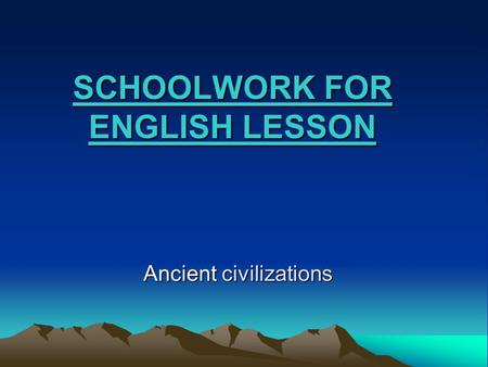SCHOOLWORK FOR ENGLISH LESSON Ancient civilizations.