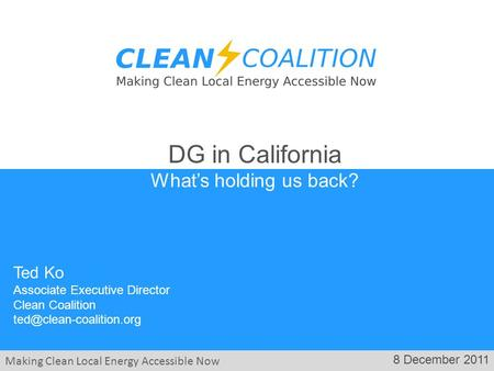 Making Clean Local Energy Accessible Now 8 December 2011 Ted Ko Associate Executive Director Clean Coalition DG in California What's.