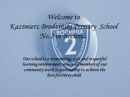 Welcome to Kazimierz Brodziński Primary School No.2 in Bochnia. Our school is a stimulating, safe and respectful learning environment, where all members.