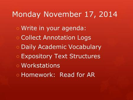 Monday November 17, 2014 ○ Write in your agenda: ○ Collect Annotation Logs ○ Daily Academic Vocabulary ○ Expository Text Structures ○ Workstations ○ Homework: