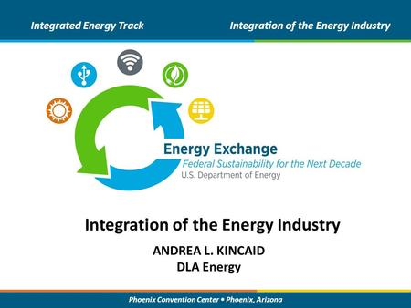 Phoenix Convention Center Phoenix, Arizona ANDREA L. KINCAID DLA Energy Integrated Energy TrackIntegration of the Energy Industry.