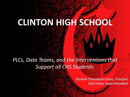 CLINTON HIGH SCHOOL PLCs, Data Teams, and the Interventions that Support all CHS Students. Karinne Tharaldson Jones, Principal Deb Olson, Superintendent.