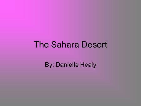 The Sahara Desert By: Danielle Healy. How big is the Sahara? What percent of Africa does it cover The Sahara is 3.3 million square miles. The Sahara covers.