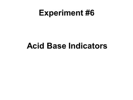 Acid Base Indicators Experiment #6. What are acids and bases? There are many different definitions for classifying a substance as an acid or a base. Definitions.