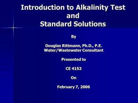 Introduction to Alkalinity Test and Standard Solutions By Douglas Rittmann, Ph.D., P.E. Water/Wastewater Consultant Presented to CE 4153 On February 7,
