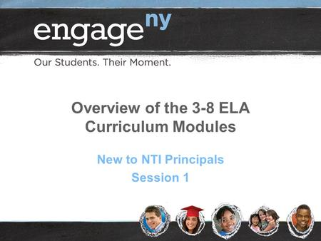 Overview of the 3-8 ELA Curriculum Modules New to NTI Principals Session 1.