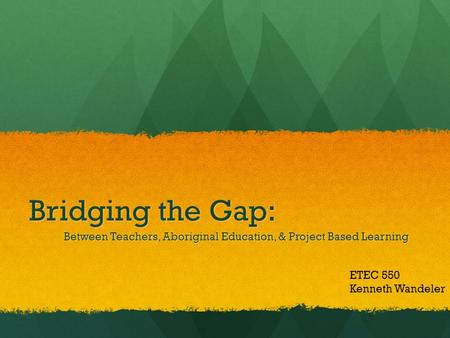 Bridging the Gap: Between Teachers, Aboriginal Education, & Project Based Learning ETEC 550 Kenneth Wandeler.