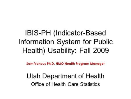 IBIS-PH (Indicator-Based Information System for Public Health) Usability: Fall 2009 Sam Vanous Ph.D. HMO Health Program Manager Utah Department of Health.
