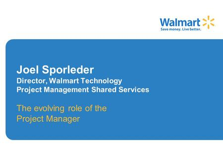 Joel Sporleder Director, Walmart Technology Project Management Shared Services The evolving role of the Project Manager.