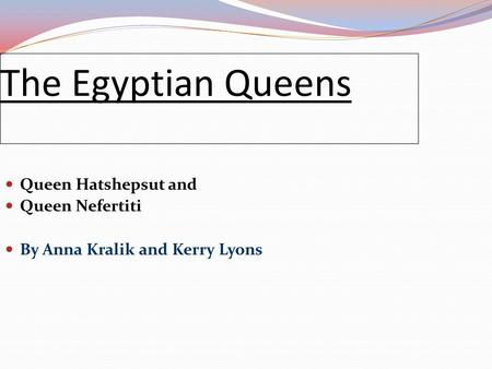 The Egyptian Queens Queen Hatshepsut and Queen Nefertiti By Anna Kralik and Kerry Lyons.