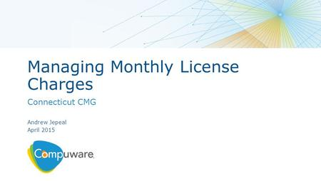 Managing Monthly License Charges Connecticut CMG Andrew Jepeal April 2015.