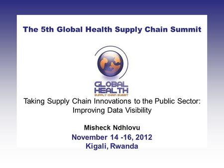CLICK TO ADD TITLE [DATE][SPEAKERS NAMES] The 5th Global Health Supply Chain Summit November 14 -16, 2012 Kigali, Rwanda Taking Supply Chain Innovations.