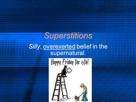 Superstitions Silly, overexerted belief in the supernatural.