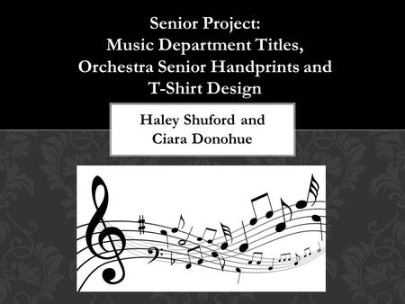 Senior Project: Music Department Titles, Orchestra Senior Handprints and T-Shirt Design Haley Shuford and Ciara Donohue.